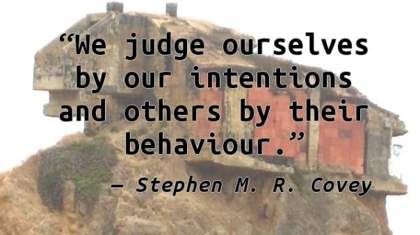 We judge ourselves by our intentions and others by their behaviour.